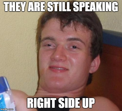 10 Guy Meme | THEY ARE STILL SPEAKING RIGHT SIDE UP | image tagged in memes,10 guy | made w/ Imgflip meme maker