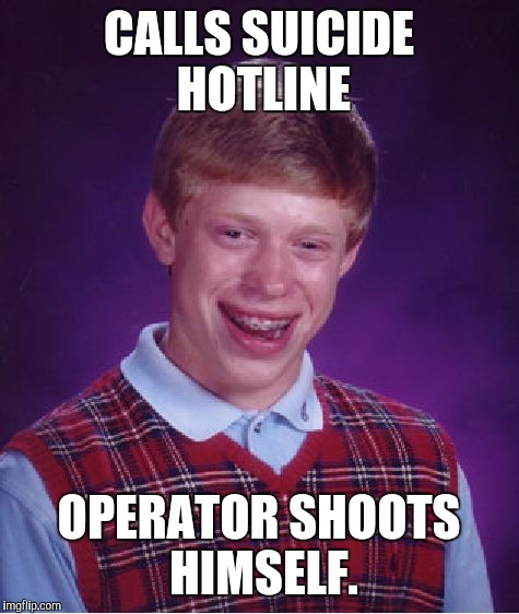 Bad Luck Brian Meme | CALLS SUICIDE HOTLINE OPERATOR SHOOTS HIMSELF. | image tagged in memes,bad luck brian | made w/ Imgflip meme maker