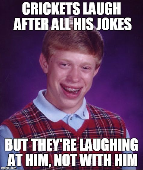 Bad Luck Brian Meme | CRICKETS LAUGH AFTER ALL HIS JOKES BUT THEY'RE LAUGHING AT HIM, NOT WITH HIM | image tagged in memes,bad luck brian | made w/ Imgflip meme maker