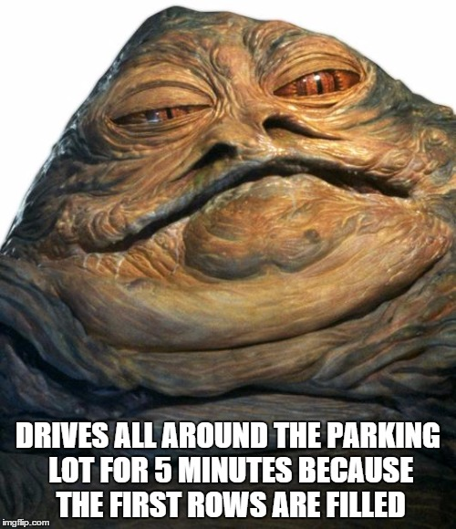 Jabba | DRIVES ALL AROUND THE PARKING LOT FOR 5 MINUTES BECAUSE THE FIRST ROWS ARE FILLED | image tagged in jabba | made w/ Imgflip meme maker