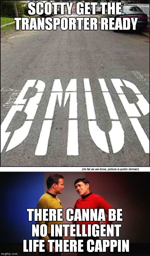 Somebody wants a ride outa here! | SCOTTY GET THE TRANSPORTER READY THERE CANNA BE NO INTELLIGENT LIFE THERE CAPPIN | image tagged in star trek,crazyroadsigns,funny | made w/ Imgflip meme maker