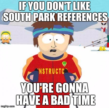 Right! South park bad time meme removed