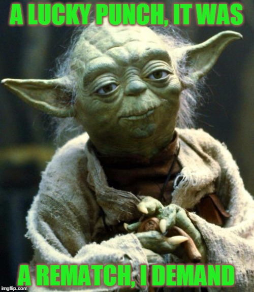 Star Wars Yoda Meme | A LUCKY PUNCH, IT WAS A REMATCH, I DEMAND | image tagged in memes,star wars yoda | made w/ Imgflip meme maker