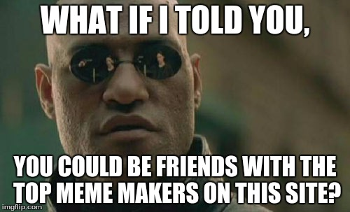 Thanks for the encouragement! :) | WHAT IF I TOLD YOU, YOU COULD BE FRIENDS WITH THE TOP MEME MAKERS ON THIS SITE? | image tagged in memes,matrix morpheus,raydog,socrates | made w/ Imgflip meme maker