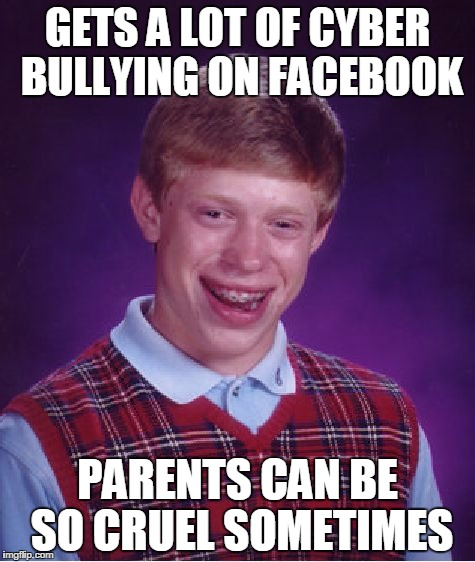 Bad Luck Brian Meme | GETS A LOT OF CYBER BULLYING ON FACEBOOK PARENTS CAN BE SO CRUEL SOMETIMES | image tagged in memes,bad luck brian | made w/ Imgflip meme maker