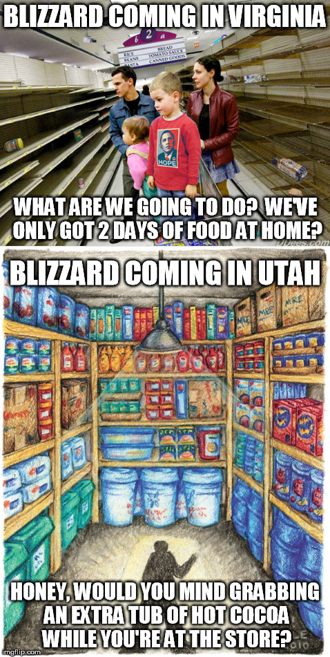 Snowmageddon is coming! out west vs. back east | BLIZZARD COMING IN VIRGINIA HONEY, WOULD YOU MIND GRABBING AN EXTRA TUB OF HOT COCOA WHILE YOU'RE AT THE STORE? WHAT ARE WE GOING TO DO?  WE | image tagged in memes,smowmageddon,blizzard,preps,food shortages | made w/ Imgflip meme maker