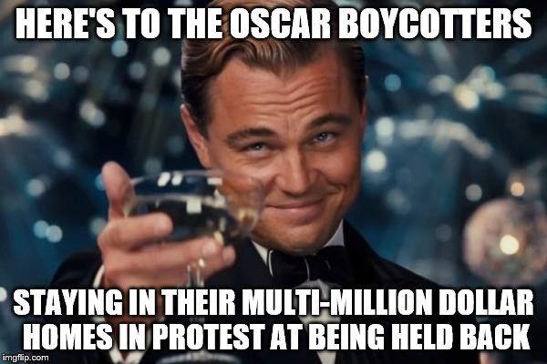 Leonardo Dicaprio Cheers Meme | HERE'S TO THE OSCAR BOYCOTTERS STAYING IN THEIR MULTI-MILLION DOLLAR HOMES IN PROTEST AT BEING HELD BACK | image tagged in memes,leonardo dicaprio cheers,movies,oscars,oscars boycott | made w/ Imgflip meme maker