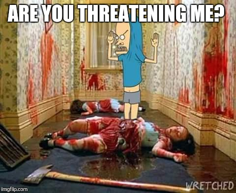 Are You Threatening Me? The Shining |  ARE YOU THREATENING ME? | image tagged in shining,beavis,butthead,tp | made w/ Imgflip meme maker