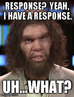 RESPONSE?  YEAH, I HAVE A RESPONSE. UH...WHAT? | image tagged in uh,what | made w/ Imgflip meme maker