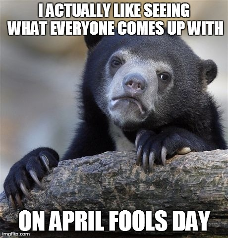 Confession Bear Meme | I ACTUALLY LIKE SEEING WHAT EVERYONE COMES UP WITH ON APRIL FOOLS DAY | image tagged in memes,confession bear | made w/ Imgflip meme maker