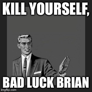 Kill Yourself Guy Meme | KILL YOURSELF, BAD LUCK BRIAN | image tagged in memes,kill yourself guy | made w/ Imgflip meme maker