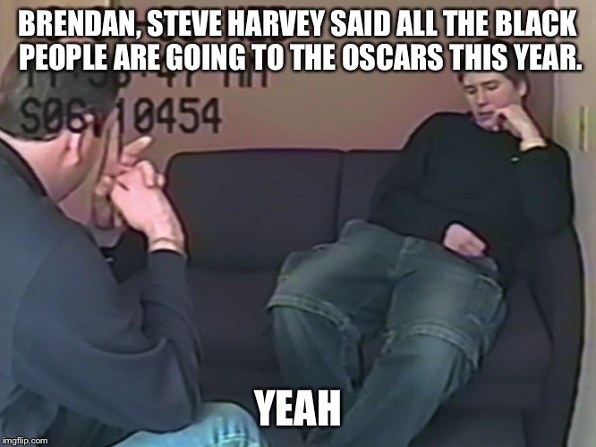 Making a Murderer  |  BRENDAN, STEVE HARVEY SAID ALL THE BLACK PEOPLE ARE GOING TO THE OSCARS THIS YEAR. YEAH | image tagged in making a murderer | made w/ Imgflip meme maker