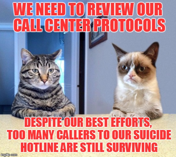 WE NEED TO REVIEW OUR CALL CENTER PROTOCOLS DESPITE OUR BEST EFFORTS, TOO MANY CALLERS TO OUR SUICIDE HOTLINE ARE STILL SURVIVING | made w/ Imgflip meme maker