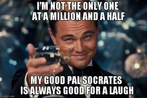 Leonardo Dicaprio Cheers Meme | I'M NOT THE ONLY ONE AT A MILLION AND A HALF MY GOOD PAL SOCRATES IS ALWAYS GOOD FOR A LAUGH | image tagged in memes,leonardo dicaprio cheers | made w/ Imgflip meme maker