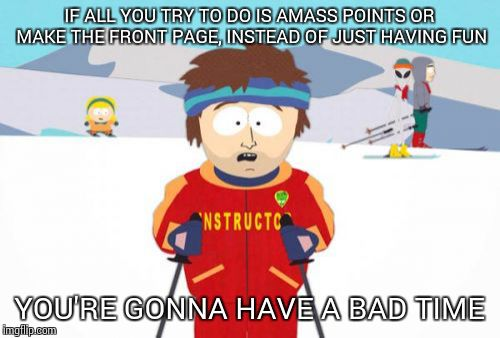 Super Cool Ski Instructor Meme | IF ALL YOU TRY TO DO IS AMASS POINTS OR MAKE THE FRONT PAGE, INSTEAD OF JUST HAVING FUN YOU'RE GONNA HAVE A BAD TIME | image tagged in memes,super cool ski instructor | made w/ Imgflip meme maker