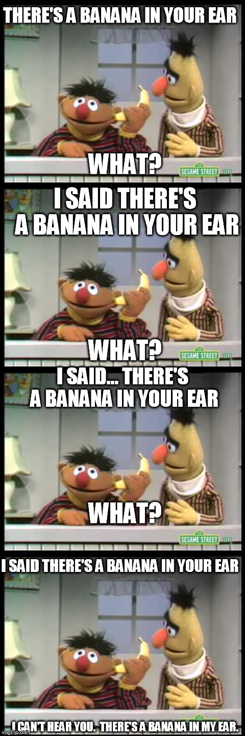 Why oh why does ernie have a banana in his ear? |  THERE'S A BANANA IN YOUR EAR; WHAT? I SAID THERE'S A BANANA IN YOUR EAR; WHAT? I SAID... THERE'S A BANANA IN YOUR EAR; WHAT? I SAID THERE'S A BANANA IN YOUR EAR; I CAN'T HEAR YOU.  THERE'S A BANANA IN MY EAR. | image tagged in memes,bananas,bert and ernie,bert,ernie,sesame street | made w/ Imgflip meme maker
