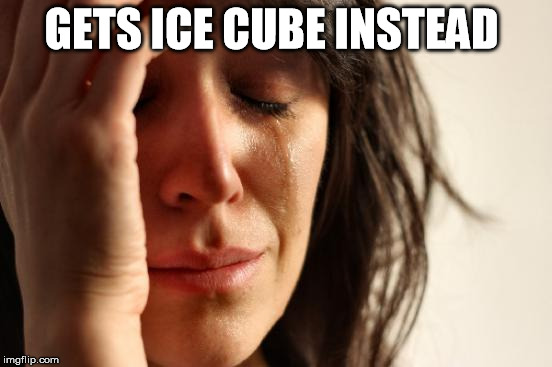 First World Problems Meme | GETS ICE CUBE INSTEAD | image tagged in memes,first world problems | made w/ Imgflip meme maker