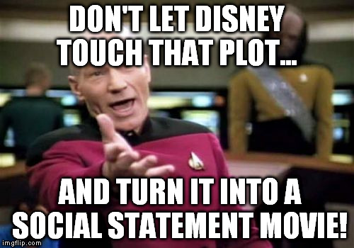 Picard Wtf Meme | DON'T LET DISNEY TOUCH THAT PLOT... AND TURN IT INTO A SOCIAL STATEMENT MOVIE! | image tagged in memes,picard wtf | made w/ Imgflip meme maker