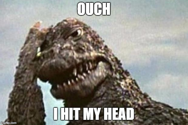 Godzilla | OUCH I HIT MY HEAD | image tagged in godzilla | made w/ Imgflip meme maker