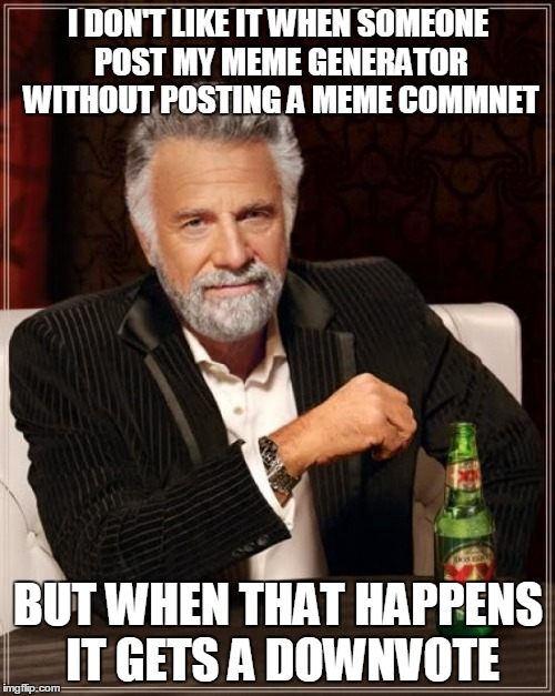 The Most Interesting Man In The World Meme | I DON'T LIKE IT WHEN SOMEONE POST MY MEME GENERATOR WITHOUT POSTING A MEME COMMNET BUT WHEN THAT HAPPENS IT GETS A DOWNVOTE | image tagged in memes,the most interesting man in the world | made w/ Imgflip meme maker