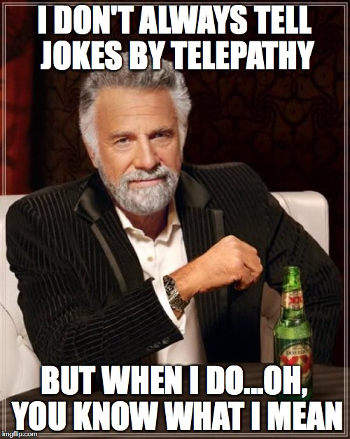 The Most Interesting Man In The World Meme | I DON'T ALWAYS TELL JOKES BY TELEPATHY BUT WHEN I DO...OH, YOU KNOW WHAT I MEAN | image tagged in memes,the most interesting man in the world | made w/ Imgflip meme maker