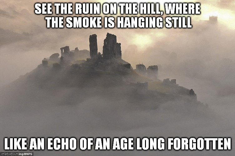 Best Kristofferson Song | SEE THE RUIN ON THE HILL, WHERE THE SMOKE IS HANGING STILL LIKE AN ECHO OF AN AGE LONG FORGOTTEN | image tagged in castle,song lyrics | made w/ Imgflip meme maker