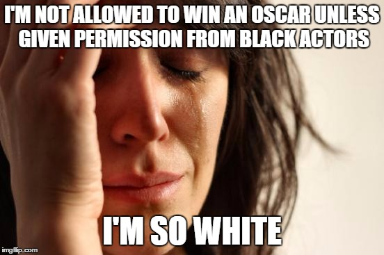 First World Problems Meme | I'M NOT ALLOWED TO WIN AN OSCAR UNLESS GIVEN PERMISSION FROM BLACK ACTORS I'M SO WHITE | image tagged in memes,first world problems | made w/ Imgflip meme maker