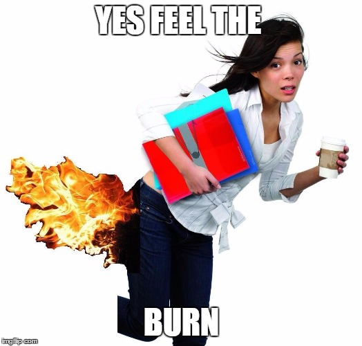 YES FEEL THE BURN | image tagged in feel the burn | made w/ Imgflip meme maker