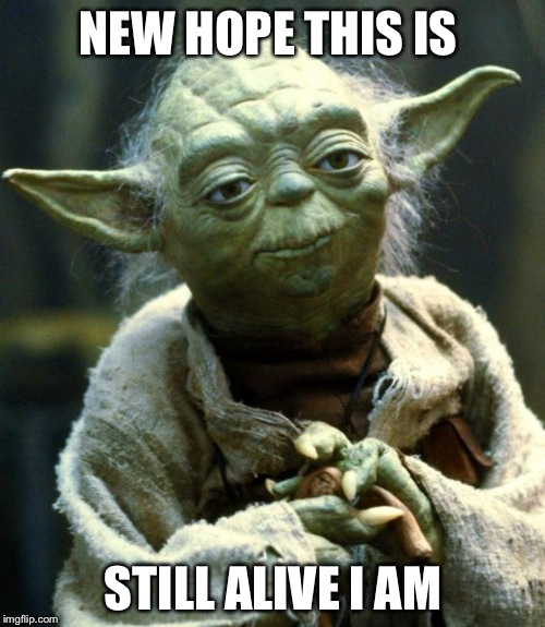 Star Wars Yoda Meme | NEW HOPE THIS IS STILL ALIVE I AM | image tagged in memes,star wars yoda | made w/ Imgflip meme maker