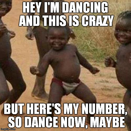 Third World Success Kid |  HEY I'M DANCING AND THIS IS CRAZY; BUT HERE'S MY NUMBER, SO DANCE NOW, MAYBE | image tagged in memes,third world success kid | made w/ Imgflip meme maker