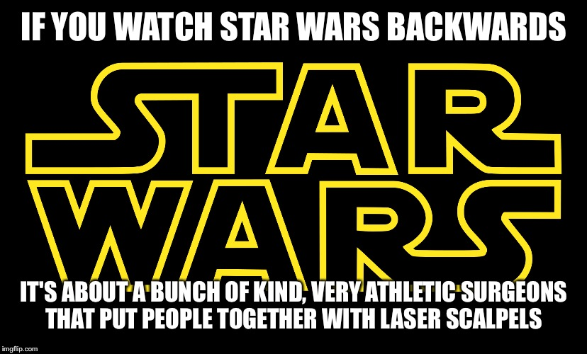 I decided to go along with it. Why not? |  IF YOU WATCH STAR WARS BACKWARDS; IT'S ABOUT A BUNCH OF KIND, VERY ATHLETIC SURGEONS THAT PUT PEOPLE TOGETHER WITH LASER SCALPELS | image tagged in star wars,if you watch it backwards | made w/ Imgflip meme maker