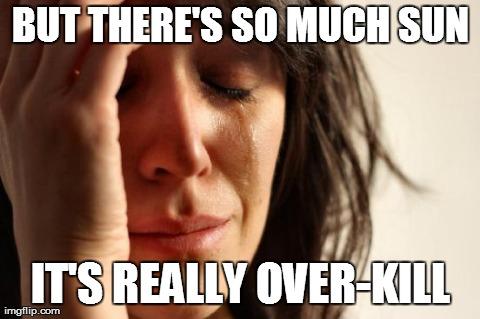 First World Problems Meme | BUT THERE'S SO MUCH SUN IT'S REALLY OVER-KILL | image tagged in memes,first world problems,AdviceAnimals | made w/ Imgflip meme maker