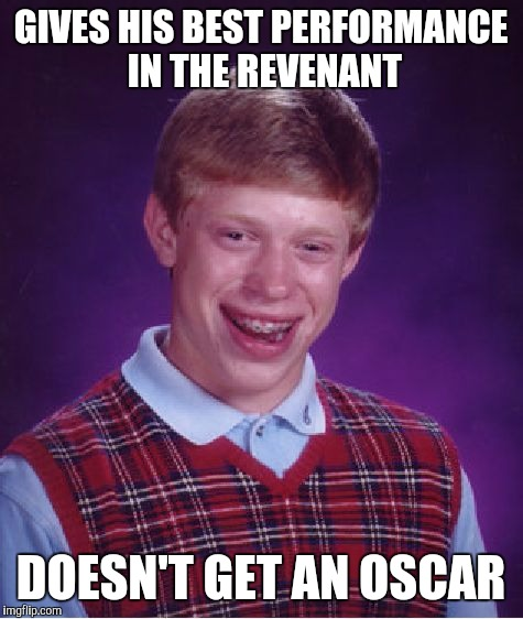Bad Luck Leo |  GIVES HIS BEST PERFORMANCE IN THE REVENANT; DOESN'T GET AN OSCAR | image tagged in memes,bad luck brian,oscars,leonardo dicaprio,funny,the revenant | made w/ Imgflip meme maker