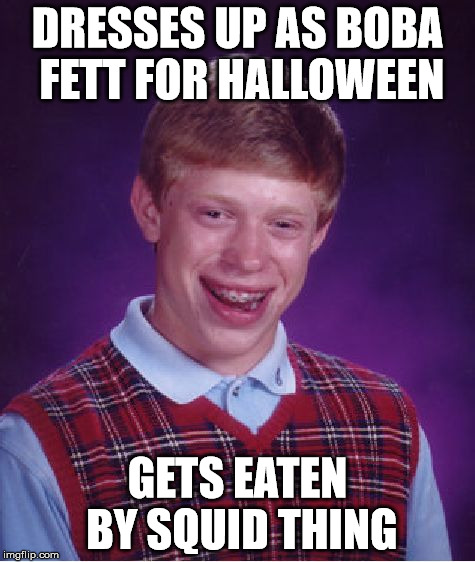 Bad Luck Brian Meme | DRESSES UP AS BOBA FETT FOR HALLOWEEN GETS EATEN BY SQUID THING | image tagged in memes,bad luck brian | made w/ Imgflip meme maker