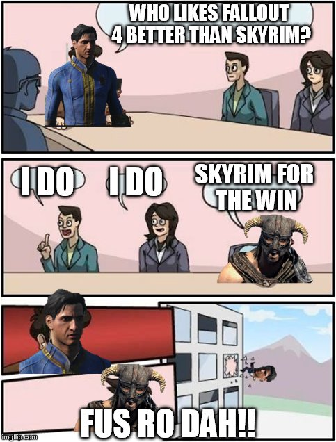 Fallout 4 and Skyrim Fus Ro Dah!! |  WHO LIKES FALLOUT 4 BETTER THAN SKYRIM? SKYRIM FOR THE WIN; I DO; I DO; FUS RO DAH!! | image tagged in memes,skyrim,fallout 4,elder scrolls,fallout,boardroom meeting suggestion | made w/ Imgflip meme maker