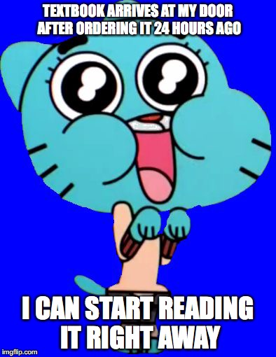 Receiving Textbook Overnight | TEXTBOOK ARRIVES AT MY DOOR AFTER ORDERING IT 24 HOURS AGO I CAN START READING IT RIGHT AWAY | image tagged in gumball  w | made w/ Imgflip meme maker