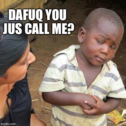 Third World Skeptical Kid Meme | DAFUQ YOU JUS CALL ME? | image tagged in memes,third world skeptical kid | made w/ Imgflip meme maker
