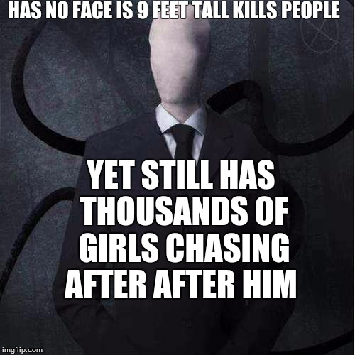 Slenderman | HAS NO FACE IS 9 FEET TALL KILLS PEOPLE YET STILL HAS THOUSANDS OF GIRLS CHASING AFTER AFTER HIM | image tagged in memes,slenderman | made w/ Imgflip meme maker