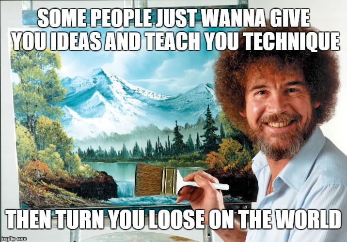 Bob ross loves you | SOME PEOPLE JUST WANNA GIVE YOU IDEAS AND TEACH YOU TECHNIQUE THEN TURN YOU LOOSE ON THE WORLD | image tagged in bob,ross,bob ross,teach | made w/ Imgflip meme maker