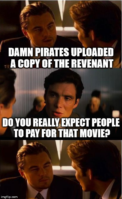 Inception Meme | DAMN PIRATES UPLOADED A COPY OF THE REVENANT DO YOU REALLY EXPECT PEOPLE TO PAY FOR THAT MOVIE? | image tagged in memes,inception | made w/ Imgflip meme maker