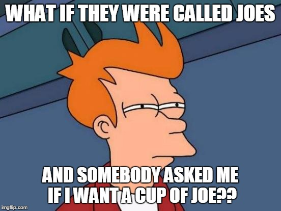 Futurama Fry Meme | WHAT IF THEY WERE CALLED JOES AND SOMEBODY ASKED ME IF I WANT A CUP OF JOE?? | image tagged in memes,futurama fry | made w/ Imgflip meme maker