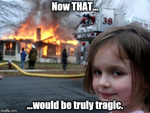 Disaster Girl Meme | Now THAT... ...would be truly tragic. | image tagged in memes,disaster girl | made w/ Imgflip meme maker