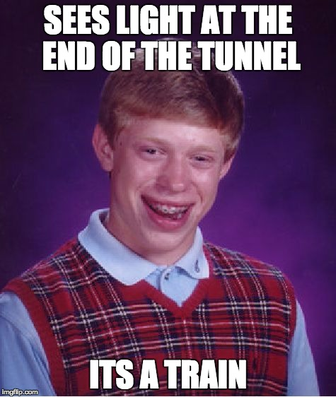 TRAAAAAAAAIN | SEES LIGHT AT THE END OF THE TUNNEL ITS A TRAIN | image tagged in memes,bad luck brian,lol,funny,train | made w/ Imgflip meme maker