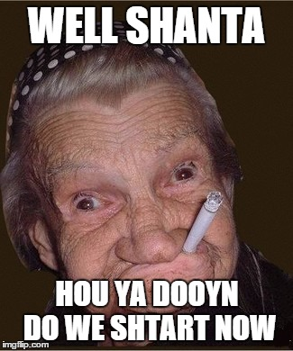 WELL SHANTA HOU YA DOOYN DO WE SHTART NOW | made w/ Imgflip meme maker