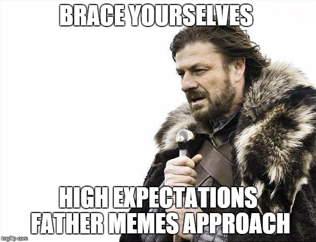 Brace Yourselves X is Coming Meme | BRACE YOURSELVES HIGH EXPECTATIONS FATHER MEMES APPROACH | image tagged in memes,brace yourselves x is coming | made w/ Imgflip meme maker