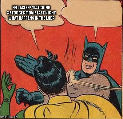 Batman Slapping Robin Meme | FELL ASLEEP WATCHING 3 STOOGES MOVIE LAST NIGHT. WHAT HAPPENS IN THE END? | image tagged in memes,batman slapping robin | made w/ Imgflip meme maker