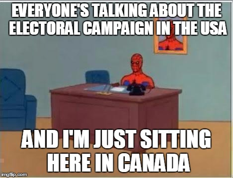 Spiderman Computer Desk Meme | EVERYONE'S TALKING ABOUT THE ELECTORAL CAMPAIGN IN THE USA AND I'M JUST SITTING HERE IN CANADA | image tagged in memes,spiderman computer desk,spiderman | made w/ Imgflip meme maker