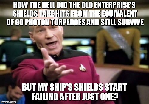 Picard Wtf Meme | HOW THE HELL DID THE OLD ENTERPRISE'S SHIELDS TAKE HITS FROM THE EQUIVALENT OF 90 PHOTON TORPEDOES AND STILL SURVIVE BUT MY SHIP'S SHIELDS S | image tagged in memes,picard wtf | made w/ Imgflip meme maker