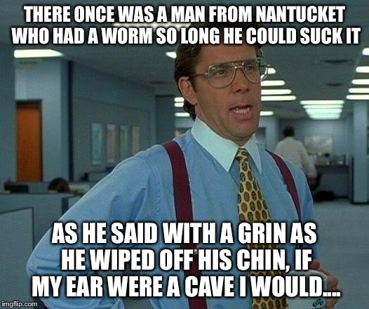 Untittled | THERE ONCE WAS A MAN FROM NANTUCKET WHO HAD A WORM SO LONG HE COULD SUCK IT AS HE SAID WITH A GRIN AS HE WIPED OFF HIS CHIN, IF MY EAR WERE  | image tagged in memes,that would be great | made w/ Imgflip meme maker