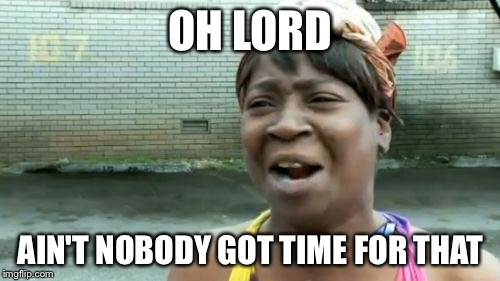 Aint Nobody Got Time For That Meme | OH LORD AIN'T NOBODY GOT TIME FOR THAT | image tagged in memes,aint nobody got time for that | made w/ Imgflip meme maker
